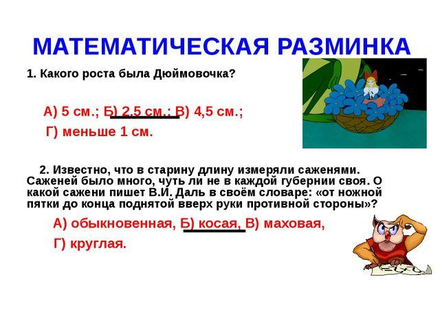 МАТЕМАТИЧЕСКАЯ РАЗМИНКА 1. Какого роста была Дюймовочка? А) 5 см.; Б) 2,5 см....