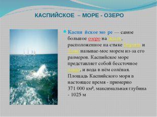 КАСПИЙСКОЕ – МОРЕ - ОЗЕРО Каспи́йское мо́ре— самое большоеозеронаЗемле, р