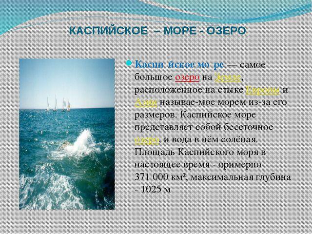 КАСПИЙСКОЕ – МОРЕ - ОЗЕРО Каспи́йское мо́ре— самое большоеозеронаЗемле, р...