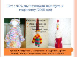 Вот с чего мы начинали наш путь к творчеству (2005 год) ;Куклы «Снегурочка»,