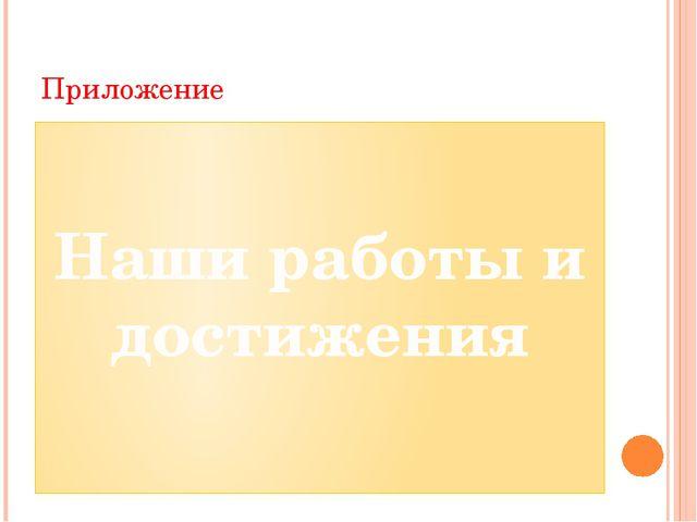Приложение Наши работы и достижения