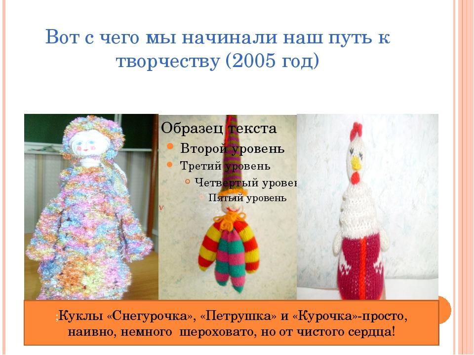 Вот с чего мы начинали наш путь к творчеству (2005 год) ;Куклы «Снегурочка»,...