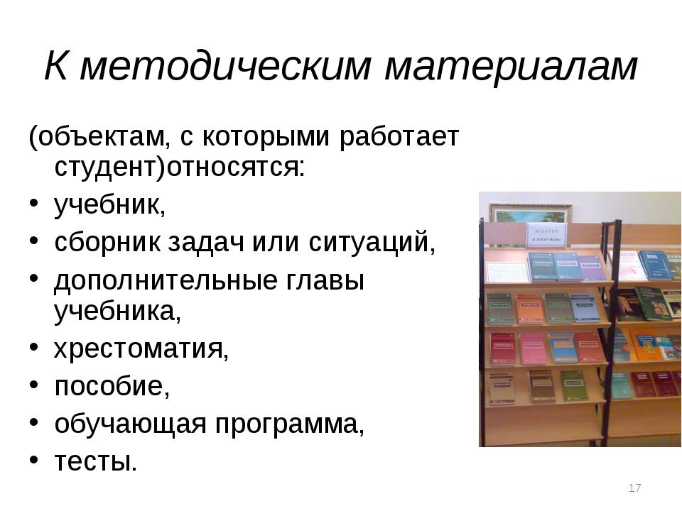 К методическим материалам (объектам, с которыми работает студент)относятся: у...