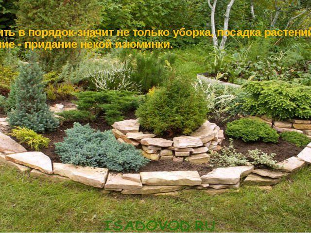 Приводить в порядок-значит не только уборка, посадка растений, но и украшение...