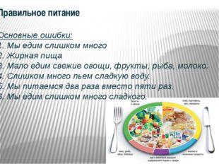 Правильное питание Основные ошибки: 1. Мы едим слишком много 2. Жирная пища 3