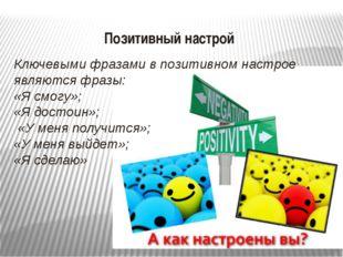 Позитивный настрой Ключевыми фразами в позитивном настрое являются фразы: «Я