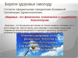 Береги здоровье смолоду Согласно официальному определению Всемирной Организац