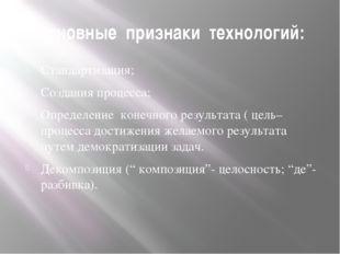 Основные признаки технологий: Стандартизация; Создания процесса; Определение