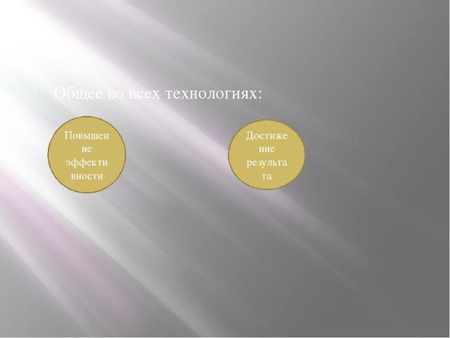 Общее во всех технологиях: Повышение эффективности Достижение результата