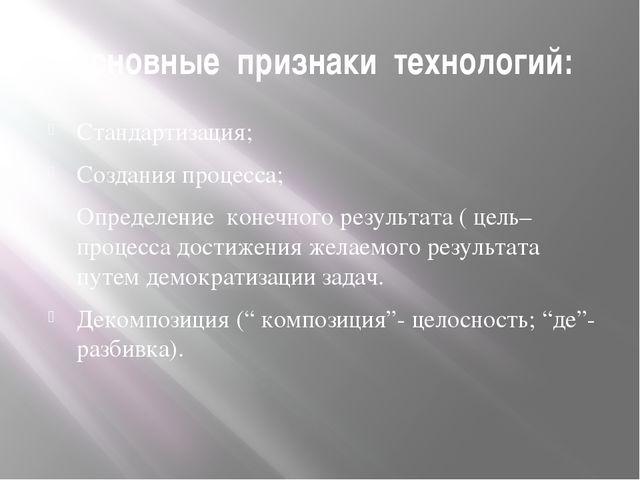 Основные признаки технологий: Стандартизация; Создания процесса; Определение...