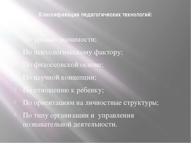 Классификация педагогических технологий: По уровню значимости; По психологиче...