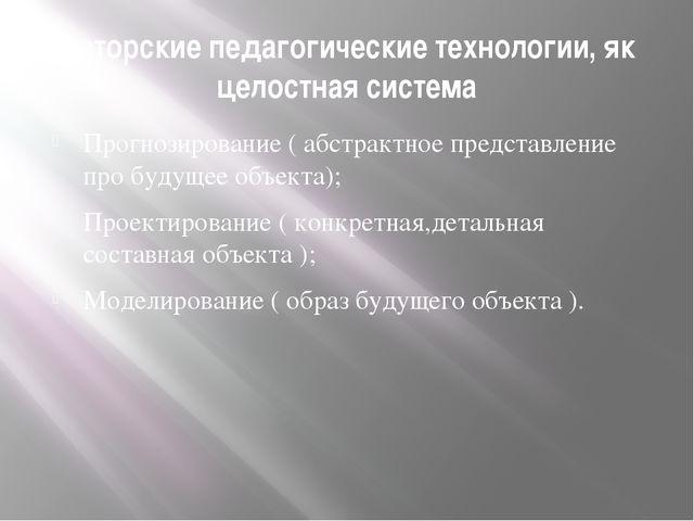 Авторские педагогические технологии, як целостная система Прогнозирование ( а...