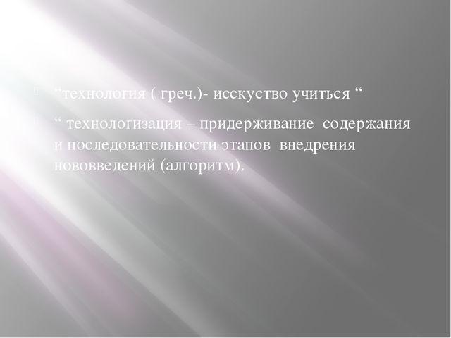 """""""технология ( греч.)- исскуство учиться """" """" технологизация – придерживание с..."""