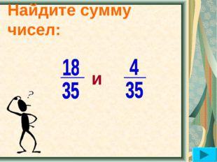 Найдите сумму чисел: и