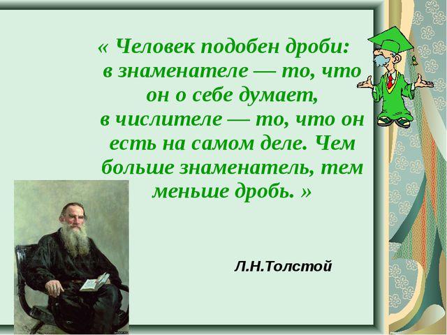 Л.Н.Толстой «Человек подобен дроби: взнаменателе — то, что он осебе думает...