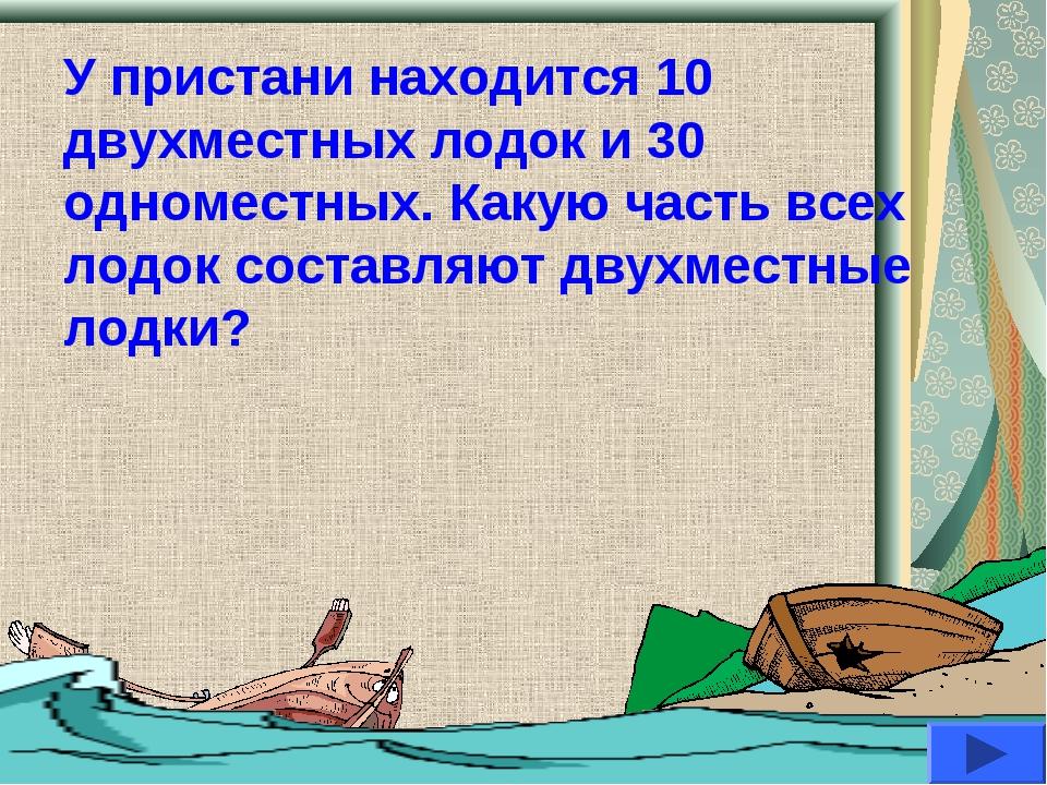У пристани находится 10 двухместных лодок и 30 одноместных. Какую часть всех...