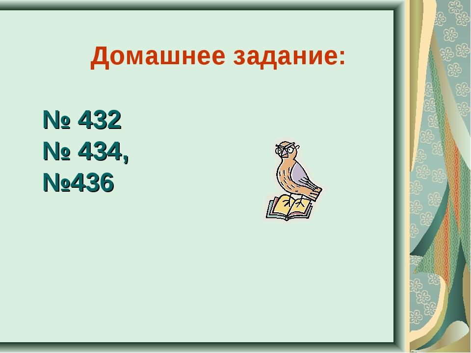 № 432 № 434, №436 Домашнее задание: