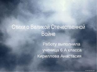 Стихи о Великой Отечественной Войне Работу выполнила ученица 6 А класса Кирил