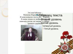Это моя бабушка – Матвеева Мария Григорьевна. И меня назвали в честь нее - М