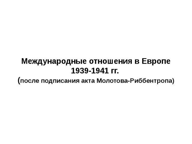 Международные отношения в Европе 1939-1941 гг. (после подписания акта Молотов...