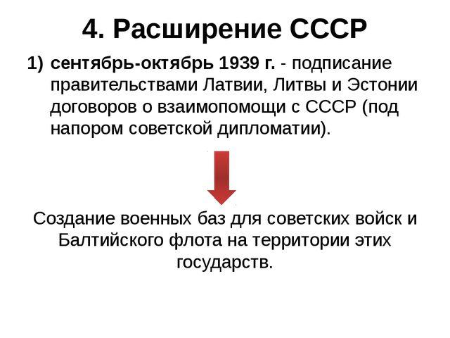 4. Расширение СССР сентябрь-октябрь 1939 г. - подписание правительствами Латв...