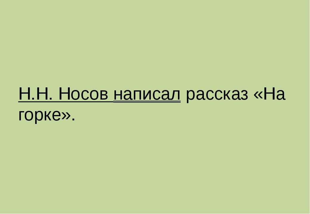 Н.Н. Носов написал рассказ «На горке».