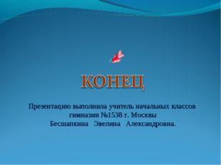 Презентацию выполнила учитель начальных классов гимназии №1538 г. Москвы Бесш