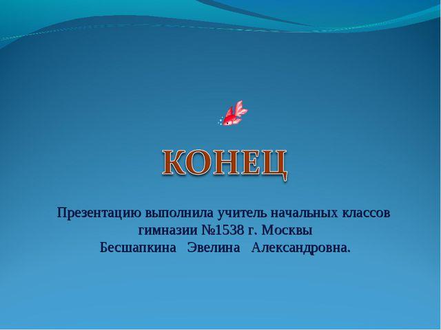 Презентацию выполнила учитель начальных классов гимназии №1538 г. Москвы Бесш...