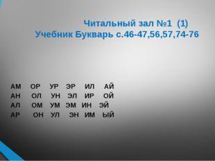 Читальный зал №1 (1) Учебник Букварь с.46-47,56,57,74-76 АМ ОР УР ЭР ИЛ АЙ А