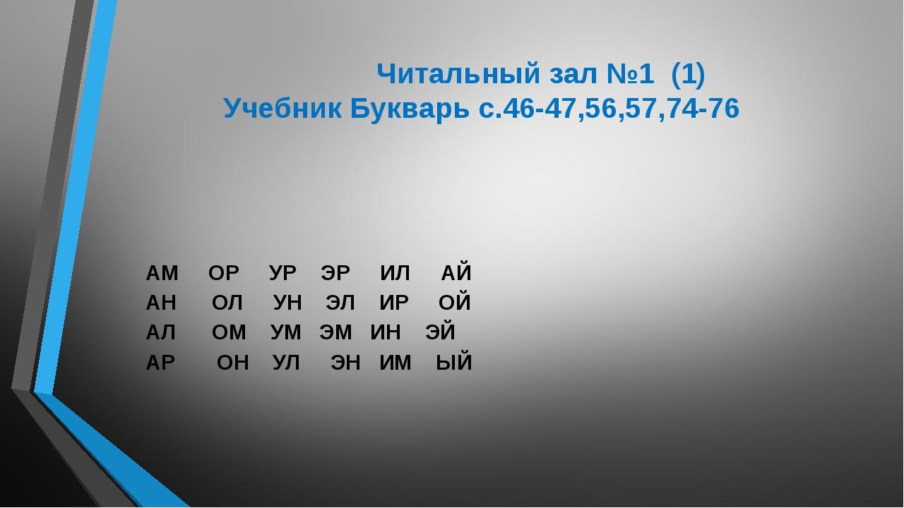 Читальный зал №1 (1) Учебник Букварь с.46-47,56,57,74-76 АМ ОР УР ЭР ИЛ АЙ А...
