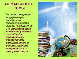 АКТУАЛЬНОСТЬ ТЕМЫ Согласно Концепции модернизации российского образования наш