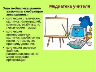 Медиатека учителя Эта медиатека может включать следующие компоненты: коллекци
