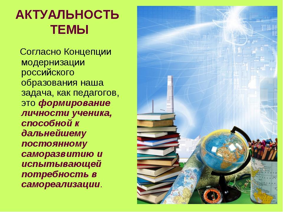 АКТУАЛЬНОСТЬ ТЕМЫ Согласно Концепции модернизации российского образования наш...