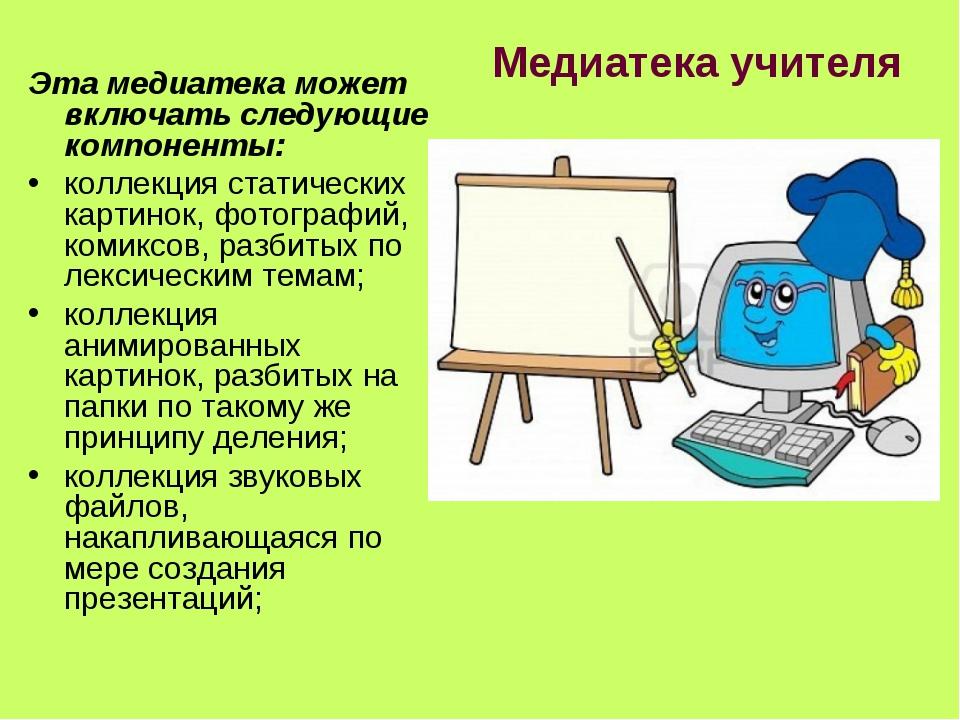 Медиатека учителя Эта медиатека может включать следующие компоненты: коллекци...