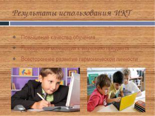 Результаты использования ИКТ Повышение качества обучения Повышение мотивации
