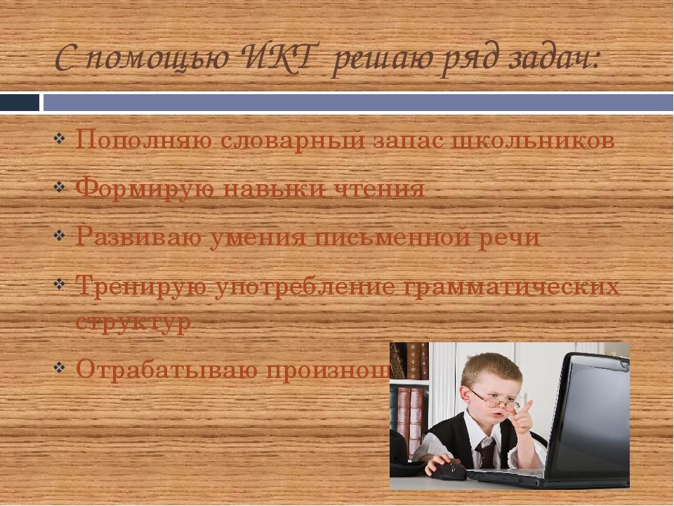 С помощью ИКТ решаю ряд задач: Пополняю словарный запас школьников Формирую н...