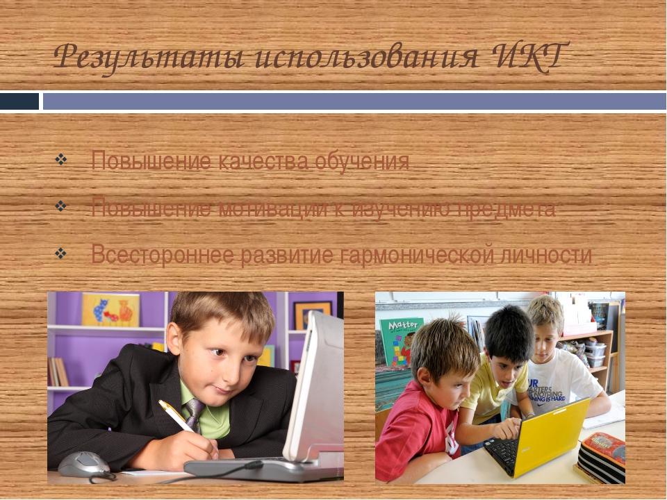 Результаты использования ИКТ Повышение качества обучения Повышение мотивации...