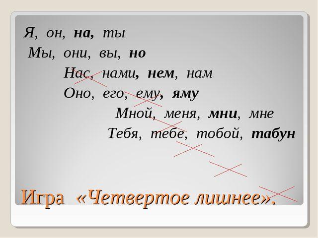 Игра «Четвертое лишнее». Я, он, на, ты Мы, они, вы, но Нас, нами, нем, нам Он...
