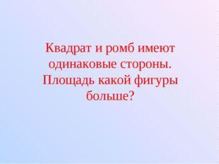 Квадрат и ромб имеют одинаковые стороны. Площадь какой фигуры больше?