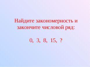 Найдите закономерность и закончите числовой ряд: 0, 3, 8, 15, ?