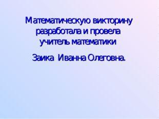 Математическую викторину разработала и провела учитель математики Заика Иванн