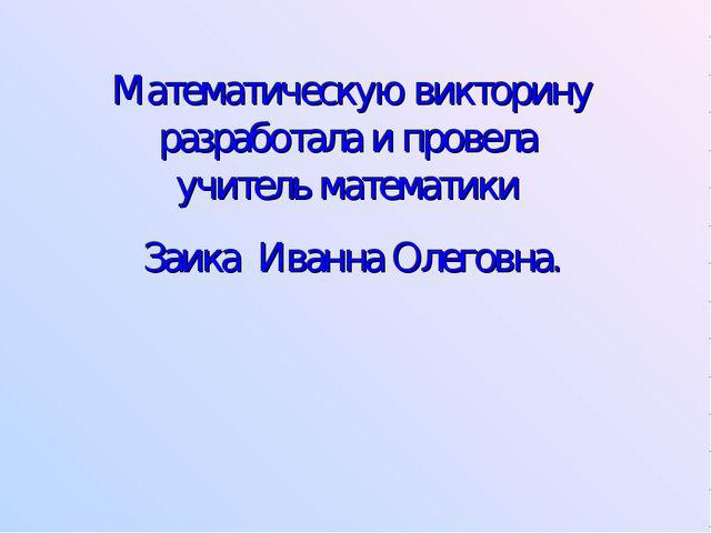 Математическую викторину разработала и провела учитель математики Заика Иванн...