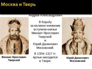 В 1304 г. умер великий князь Владимирский Андрей Александрович. В борьбу за в