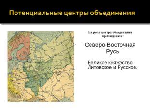 На роль центра объединения претендовали: Северо-Восточная Русь Великое княжес