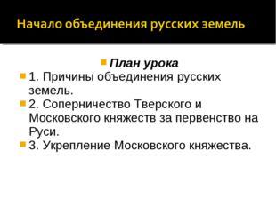 План урока 1. Причины объединения русских земель. 2. Соперничество Тверского
