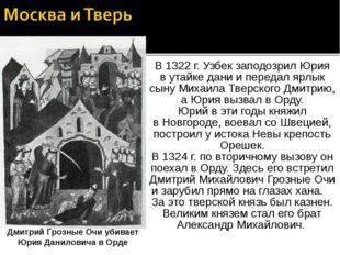 В 1322 г. Узбек заподозрил Юрия в утайке дани и передал ярлык сыну Михаила Тв