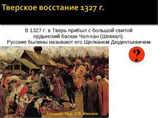 В 1327 г. в Тверь прибыл с большой свитой ордынский баскак Чол-хан (Шевкал).