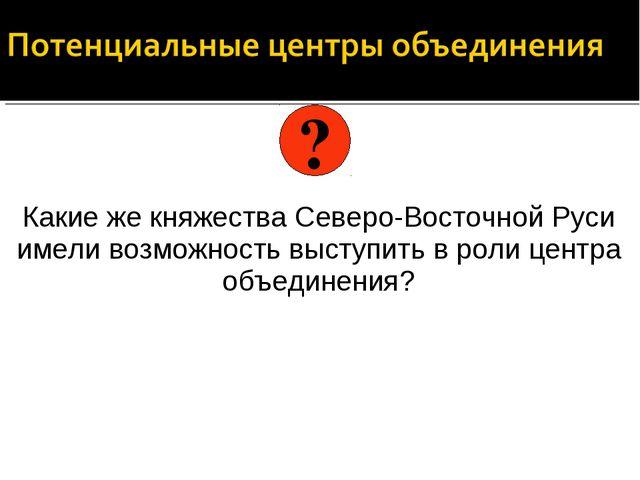Какие же княжества Северо-Восточной Руси имели возможность выступить в роли...