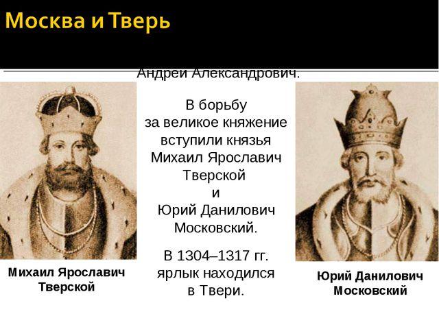 В 1304 г. умер великий князь Владимирский Андрей Александрович. В борьбу за в...