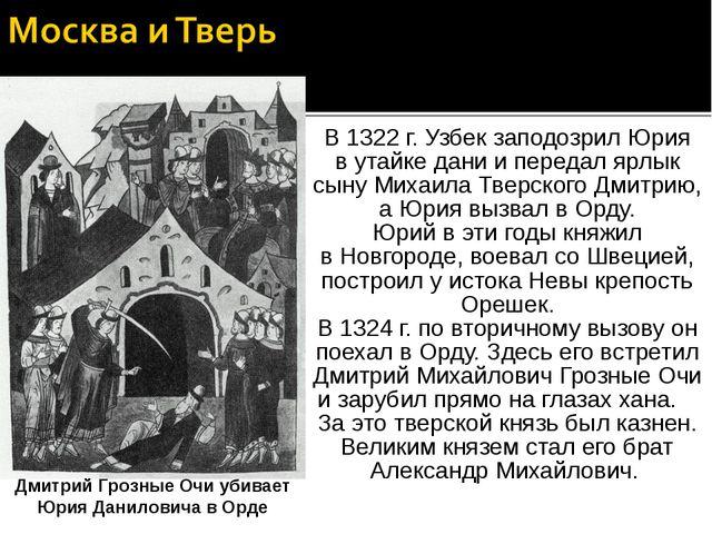 В 1322 г. Узбек заподозрил Юрия в утайке дани и передал ярлык сыну Михаила Тв...